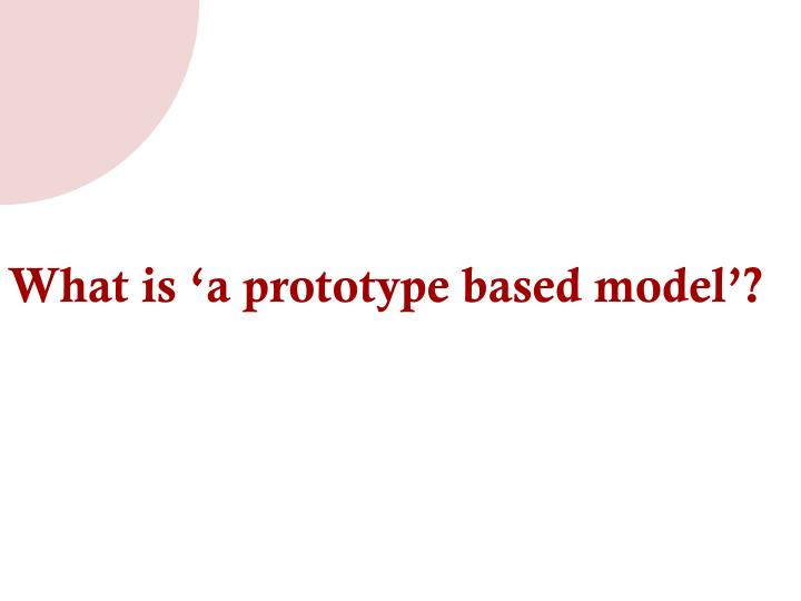 What is 'a prototype based model'?