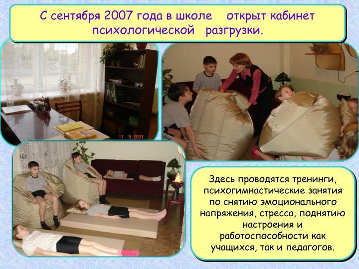 С сентября 2007 года в школе    открыт кабинет психологической   разгрузки.