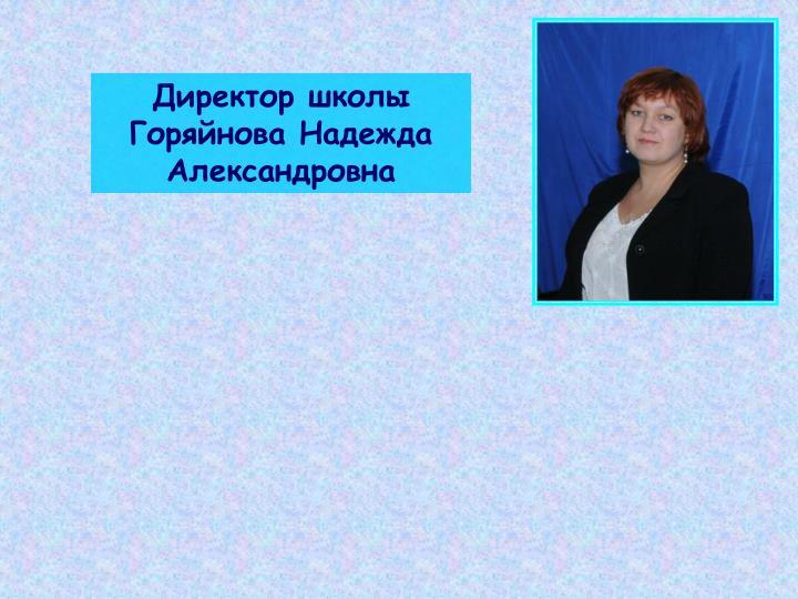 Директор школы     Горяйнова Надежда Александровна