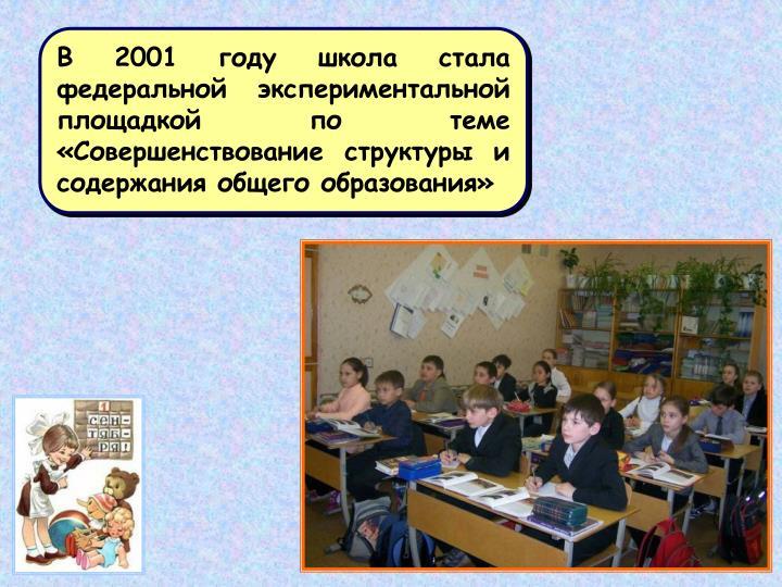 В 2001 году школа стала федеральной экспериментальной площадкой по теме                «Совершенствование структуры и содержания общего образования»