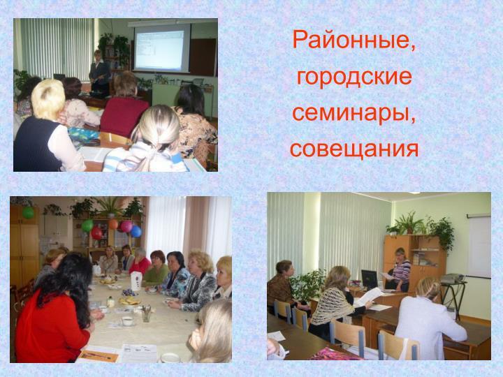 Районные, городские  семинары, совещания