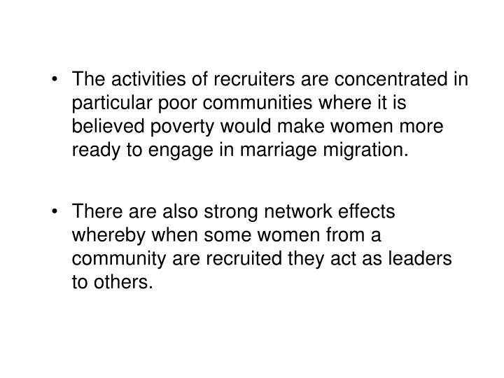 The activities of recruiters are concentrated in particular poor communities where it is believed poverty would make women more ready to engage in marriage migration.