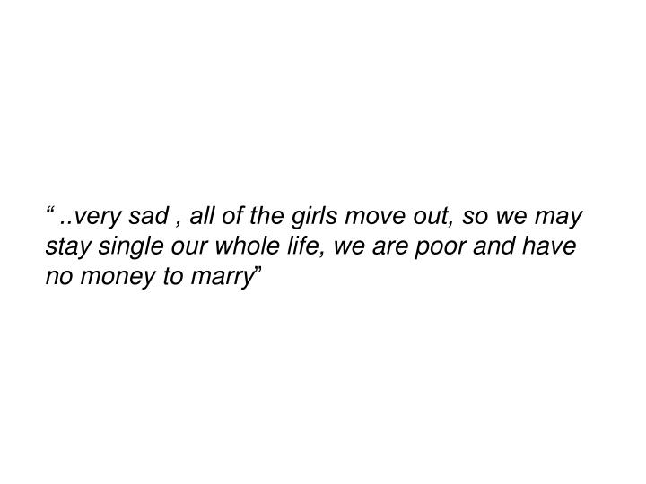 """"""" ..very sad , all of the girls move out, so we may stay single our whole life, we are poor and have no money to marry"""