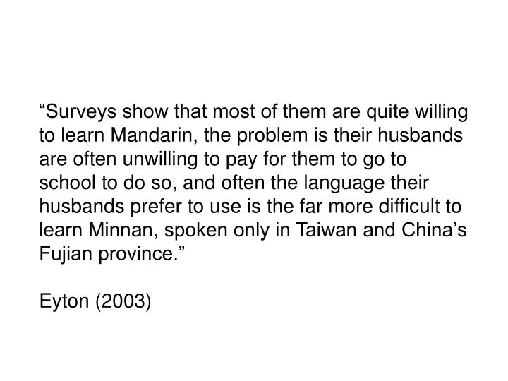 """""""Surveys show that most of them are quite willing to learn Mandarin, the problem is their husbands are often unwilling to pay for them to go to school to do so, and often the language their husbands prefer to use is the far more difficult to learn Minnan, spoken only in Taiwan and China's Fujian province."""""""