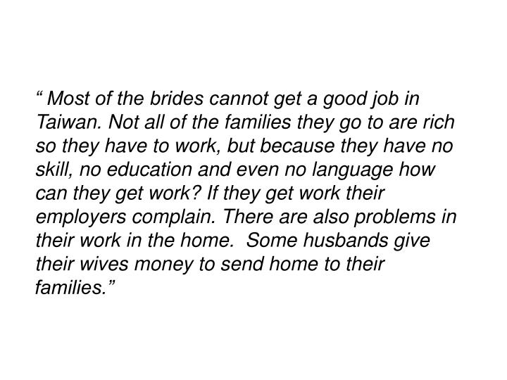 """"""" Most of the brides cannot get a good job in Taiwan. Not all of the families they go to are rich so they have to work, but because they have no skill, no education and even no language how can they get work? If they get work their employers complain. There are also problems in their work in the home.  Some husbands give their wives money to send home to their families."""""""