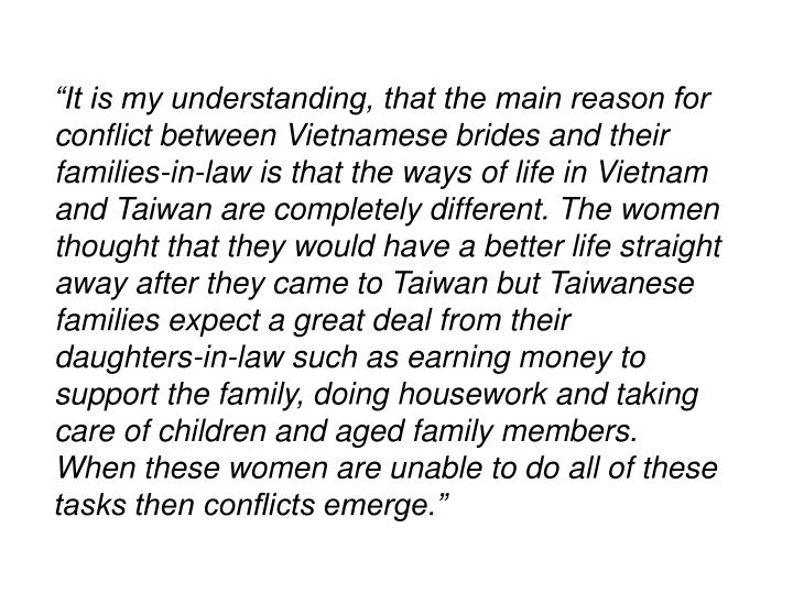 """""""It is my understanding, that the main reason for conflict between Vietnamese brides and their families-in-law is that the ways of life in Vietnam and Taiwan are completely different. The women thought that they would have a better life straight away after they came to Taiwan but Taiwanese families expect a great deal from their daughters-in-law such as earning money to support the family, doing housework and taking care of children and aged family members.  When these women are unable to do all of these tasks then conflicts emerge."""""""