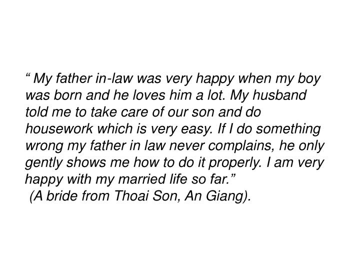 """"""" My father in-law was very happy when my boy was born and he loves him a lot. My husband told me to take care of our son and do housework which is very easy. If I do something wrong my father in law never complains, he only gently shows me how to do it properly. I am very happy with my married life so far."""""""