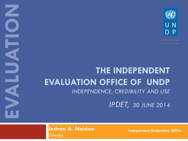 the independent evaluation office of undp independence credibility and use ipdet 30 june 2014 n.