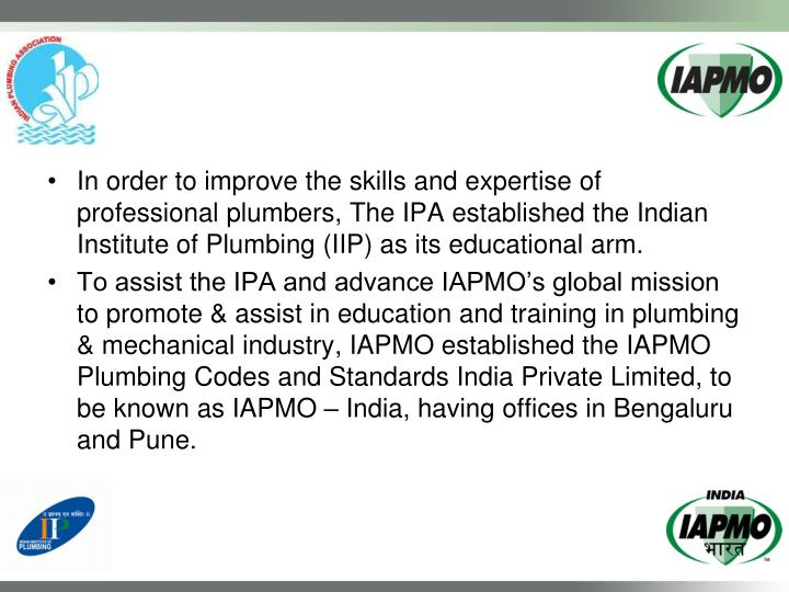 In order to improve the skills and expertise of professional plumbers, The IPA established the Indian Institute of Plumbing (IIP) as its educational arm.