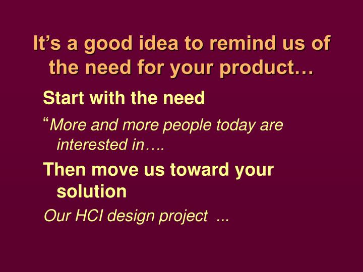 It's a good idea to remind us of the need for your product…