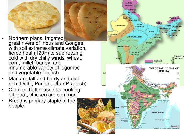 Northern plans, irrigated by the great rivers of Indus and Gonges, with soil extreme climate variation, fierce heat (120F) to subfreezing cold with dry chilly winds, wheat, corn, millet, barley, and innumerable variety of legumes and vegetable flourish.