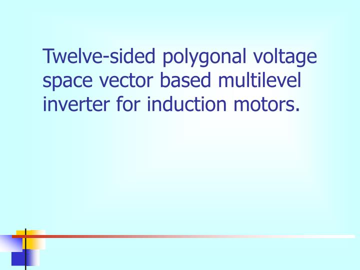 Twelve-sided polygonal voltage space vector based multilevel inverter for induction motors.