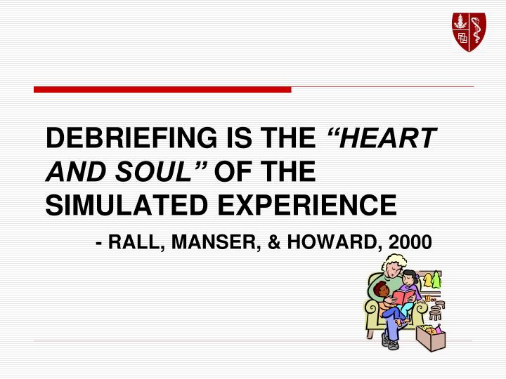 Debriefing is the heart and soul of the simulated experience rall manser howard 2000
