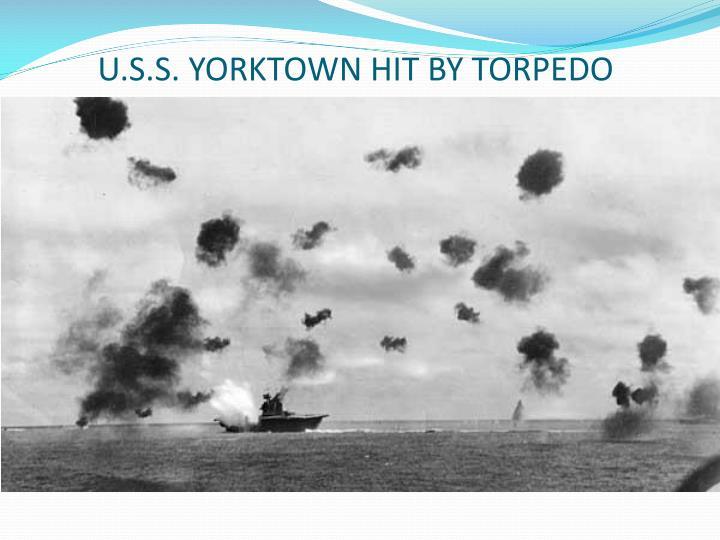 U.S.S. YORKTOWN HIT BY TORPEDO