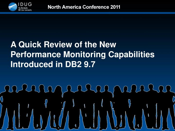 A Quick Review of the New Performance Monitoring Capabilities Introduced in DB2 9.7