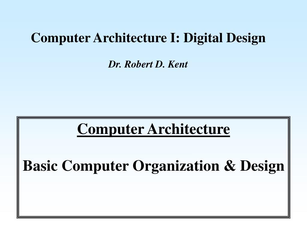 Ppt Computer Architecture I Digital Design Dr Robert D Kent Powerpoint Presentation Id 6745823
