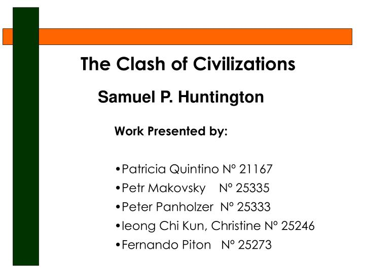 samuel huntingtons clash of civilizations essay Thesis huntington's position is that the future of conflict will neither be fully ideological nor economic, but will be cultural (huntington 1993).