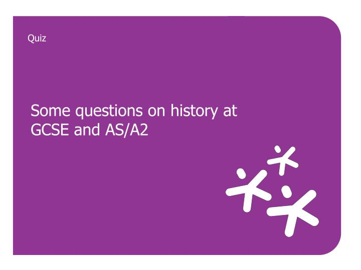 Some questions on history at gcse and as a2