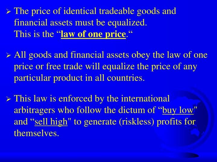 The price of identical tradeable goods and financial assets must be equalized.
