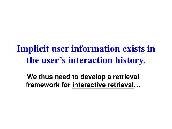 Implicit user information exists in the user's interaction history.