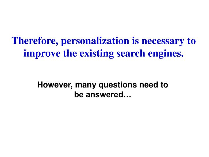 Therefore, personalization is necessary to improve the existing search engines.