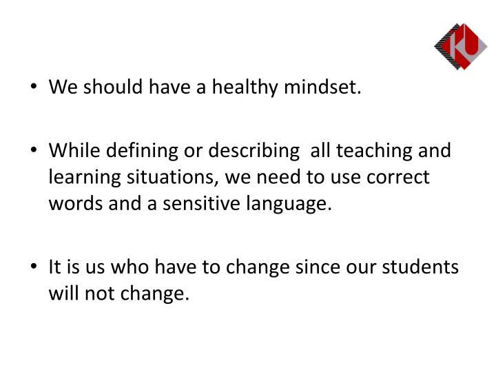 We should have a healthy mindset.