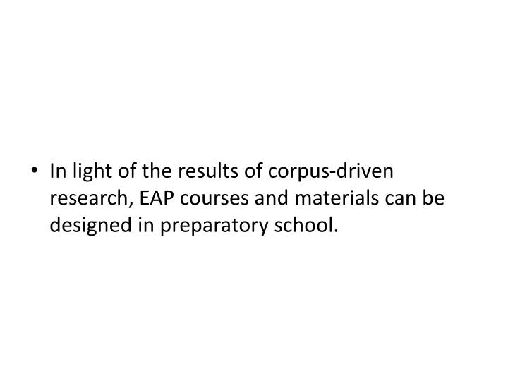 In light of the results of corpus-driven research, EAP courses and materials can be designed in preparatory school.