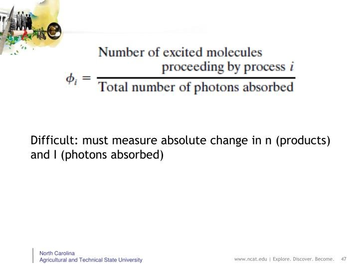 Difficult: must measure absolute change in n (products) and I (photons absorbed)