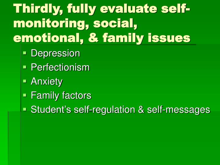 Thirdly, fully evaluate self-monitoring, social, emotional, & family issues