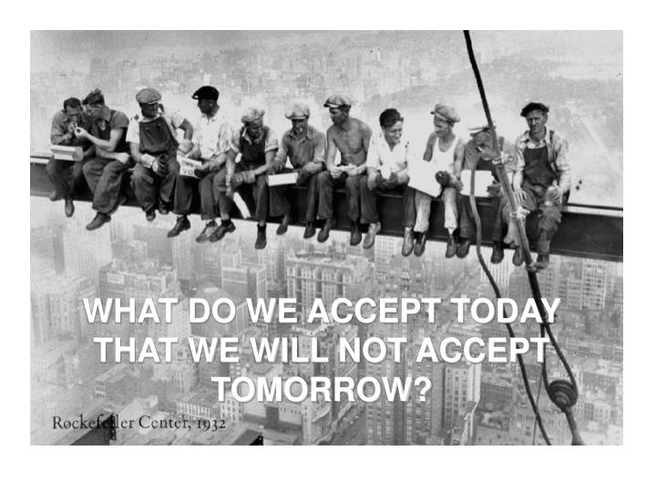 WHAT DO WE ACCEPT TODAY THAT WE WILL NOT ACCEPT TOMORROW?