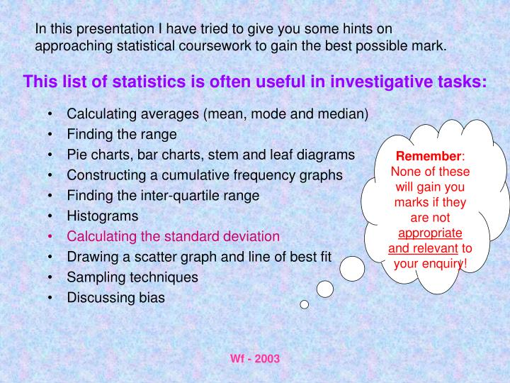 In this presentation I have tried to give you some hints on approaching statistical coursework to gain the best possible mark.