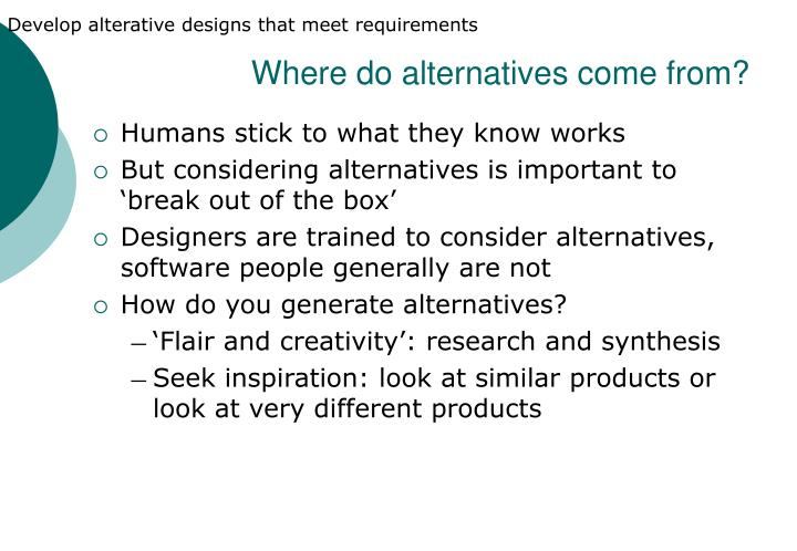 Develop alterative designs that meet requirements