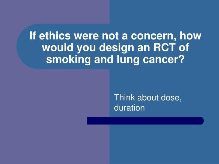 If ethics were not a concern, how would you design an RCT of smoking and lung cancer?