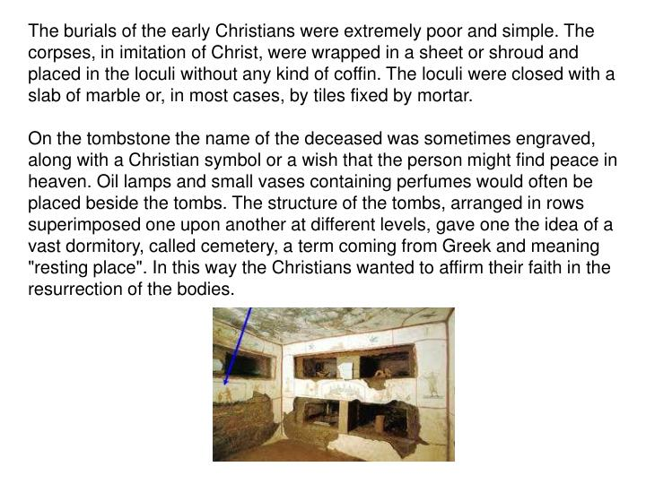 The burials of the early Christians were extremely poor and simple. The corpses, in imitation of Christ, were wrapped in a sheet or shroud and placed in the loculi without any kind of coffin. The loculi were closed with a slab of marble or, in most cases, by tiles fixed by mortar.