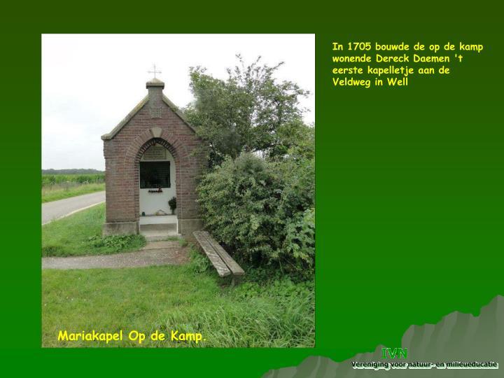 In 1705 bouwde de op de kamp wonende Dereck Daemen 't eerste kapelletje aan de Veldweg in Well