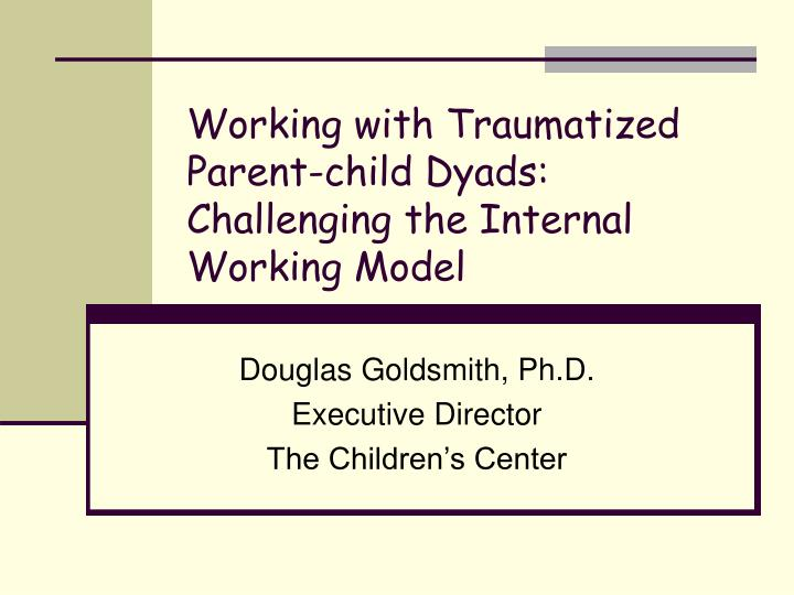 Working with traumatized parent child dyads challenging the internal working model