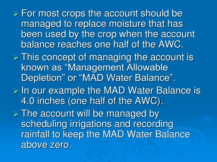 For most crops the account should be managed to replace moisture that has been used by the crop when the account balance reaches one half of the AWC.