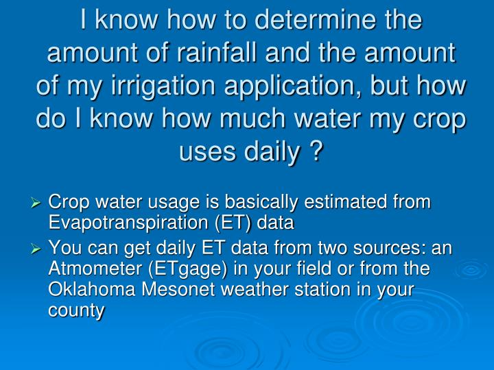 I know how to determine the amount of rainfall and the amount of my irrigation application, but how do I know how much water my crop uses daily ?