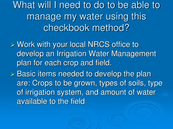 What will I need to do to be able to manage my water using this checkbook method?