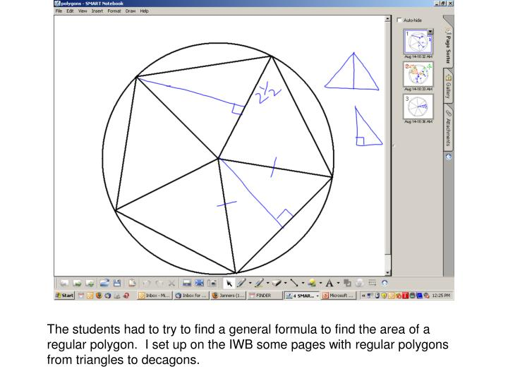 The students had to try to find a general formula to find the area of a regular polygon.  I set up on the IWB some pages with regular polygons from triangles to decagons.