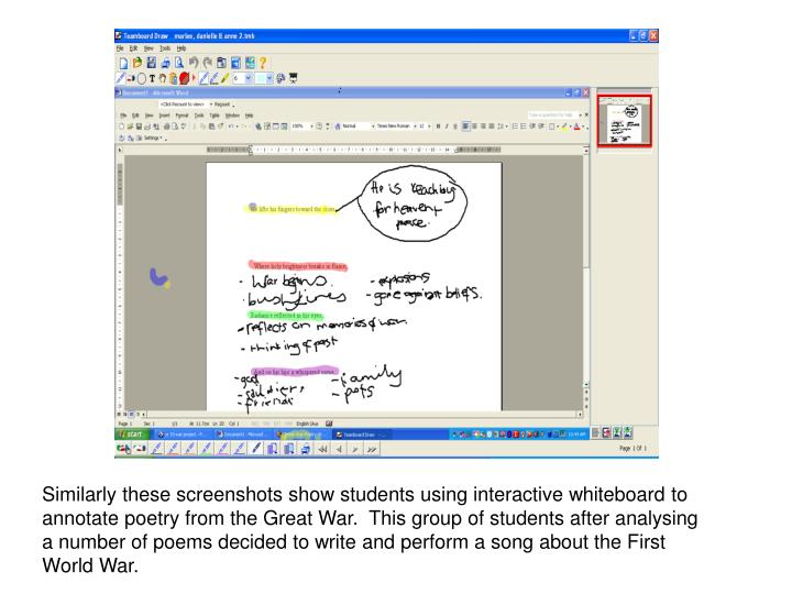 Similarly these screenshots show students using interactive whiteboard to annotate poetry from the Great War.  This group of students after analysing a number of poems decided to write and perform a song about the First World War.