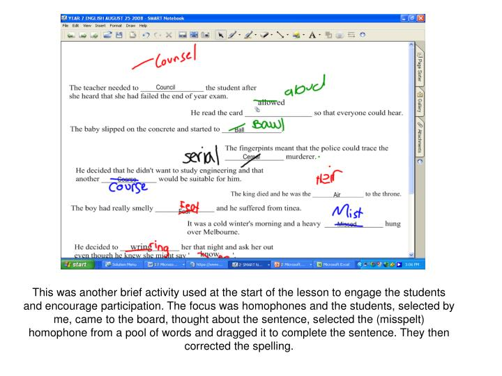 This was another brief activity used at the start of the lesson to engage the students and encourage participation. The focus was homophones and the students, selected by me, came to the board, thought about the sentence, selected the (misspelt) homophone from a pool of words and dragged it to complete the sentence. They then corrected the spelling.