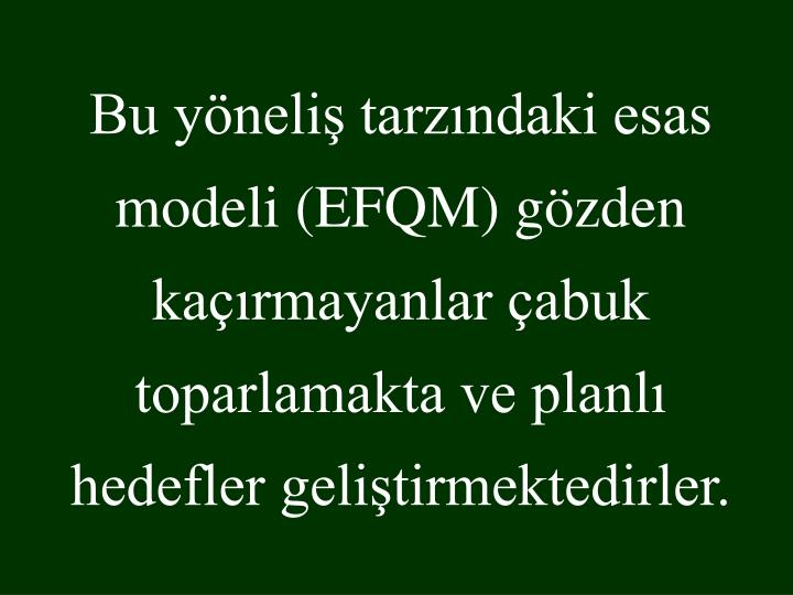 Bu yöneliş tarzındaki esas modeli (EFQM) gözden kaçırmayanlar çabuk toparlamakta ve planlı hedefler geliştirmektedirler.