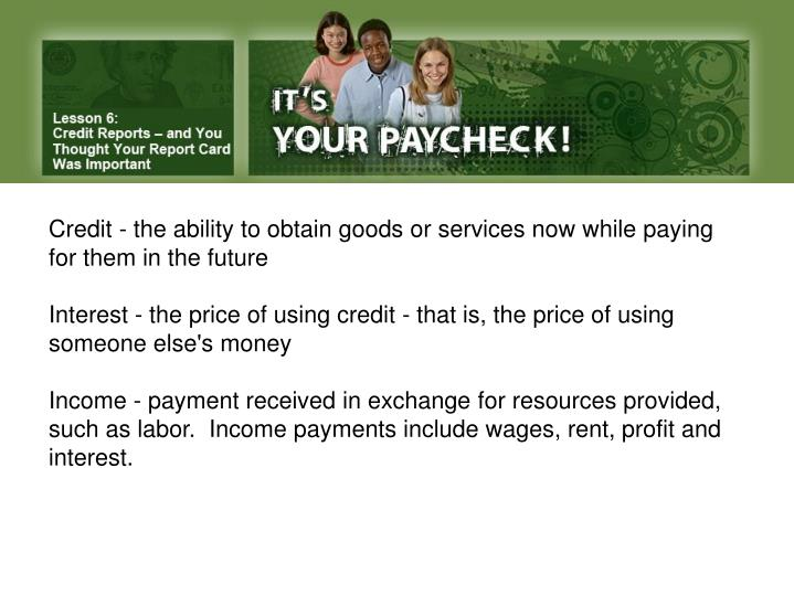 Credit - the ability to obtain goods or services now while paying for them in the future