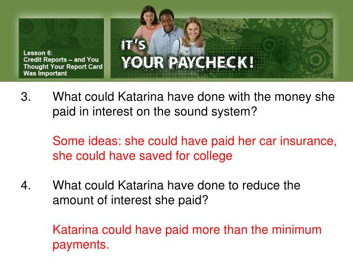 3.What could Katarina have done with the money she paid in interest on the sound system?