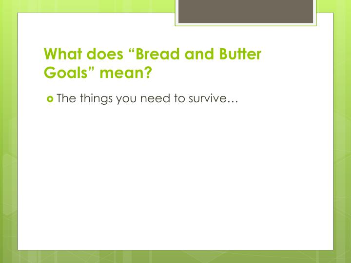 "What does ""Bread and Butter Goals"" mean?"