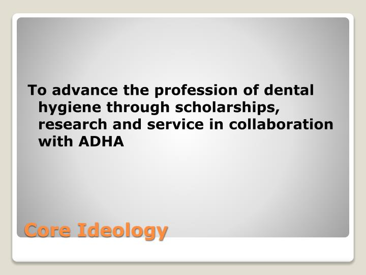 To advance the profession of dental hygiene through scholarships, research and service in collaboration with ADHA