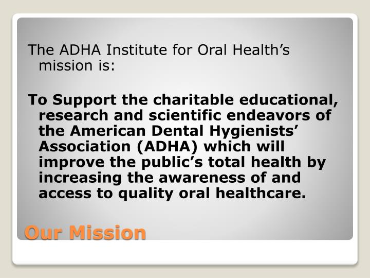 The ADHA Institute for Oral Health's mission is: