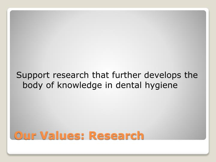 Support research that further develops the body of knowledge in dental hygiene