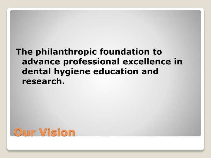The philanthropic foundation to advance professional excellence in dental hygiene education and research.